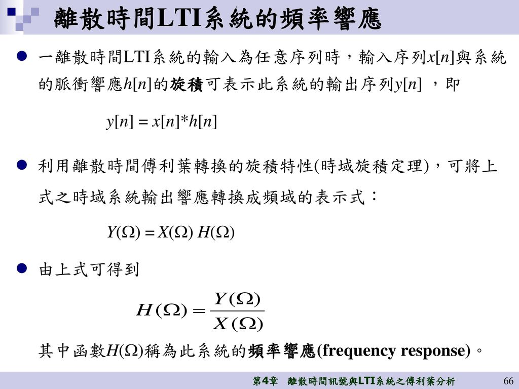 離散時間LTI系統的頻率響應 一離散時間LTI系統的輸入為任意序列時,輸入序列x[n]與系統的脈衝響應h[n]的旋積可表示此系統的輸出序列y[n] ,即. y[n] = x[n]*h[n] 利用離散時間傅利葉轉換的旋積特性(時域旋積定理),可將上式之時域系統輸出響應轉換成頻域的表示式: